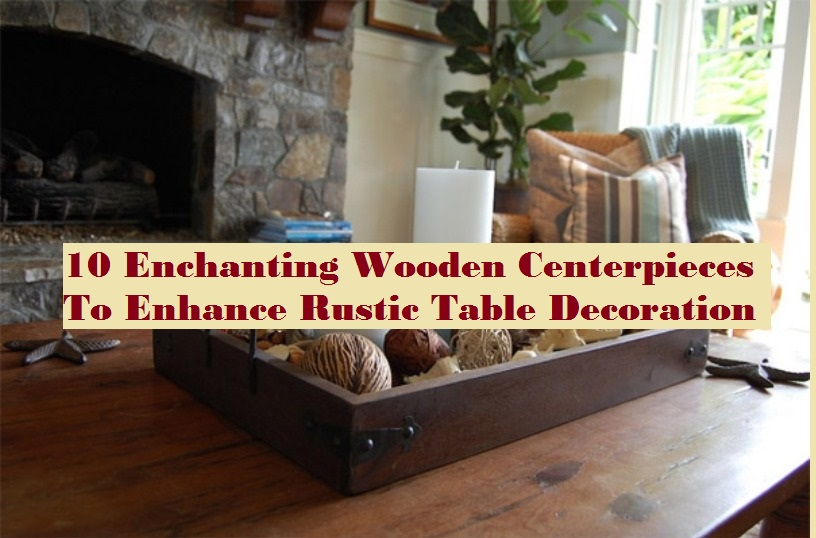 10 Enchanting Wooden Centerpieces To Enhance Rustic Table Decoration