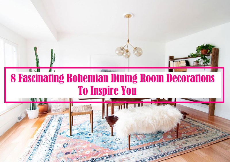 8 Fascinating Bohemian Dining Room Decorations To Inspire You