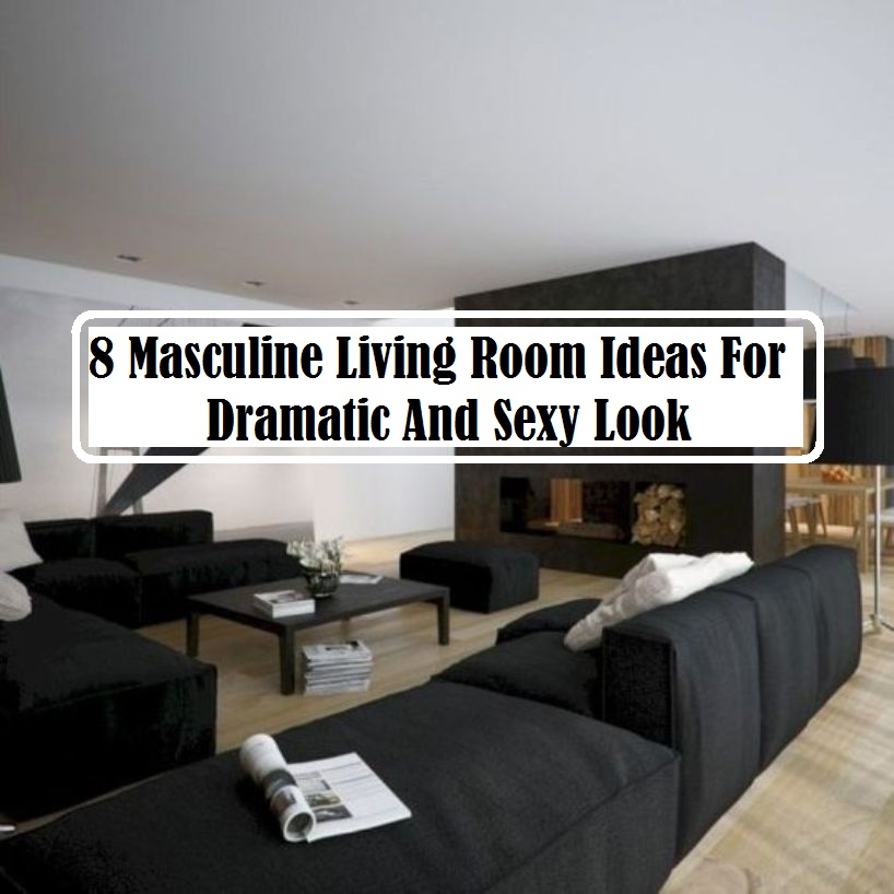 8 Masculine Living Room Ideas For Dramatic And Sexy Look